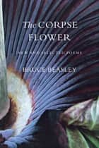 The Corpse Flower - New and Selected Poems ebook by Bruce Beasley