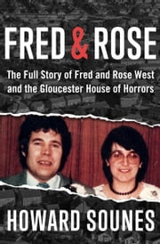 Fred & Rose - The Full Story of Fred and Rose West and the Gloucester House of Horrors eBook par Howard Sounes