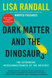 Dark Matter and the Dinosaurs - The Astounding Interconnectedness of the Universe ebook by Lisa Randall