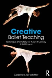 Creative Ballet Teaching - Technique and Artistry for the 21st Century Ballet Dancer ebook by Cadence Whittier