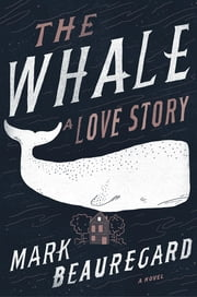 The Whale: A Love Story - A Novel ebook by Mark Beauregard