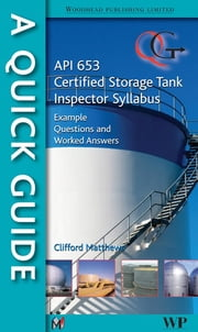 A Quick Guide to API 653 Certified Storage Tank Inspector Syllabus - Example Questions and Worked Answers ebook by Clifford Matthews