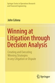 Winning at Litigation through Decision Analysis - Creating and Executing Winning Strategies in any Litigation or Dispute ebook by John Celona