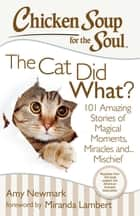 Chicken Soup for the Soul: The Cat Did What? - 101 Amazing Stories of Magical Moments, Miracles, and… Mischief ebook by Amy Newmark, Miranda Lambert