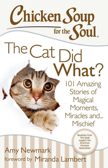 Chicken Soup for the Soul: The Cat Did What? - 101 Amazing Stories of Magical Moments, Miracles, and… Mischief ebook by Amy Newmark
