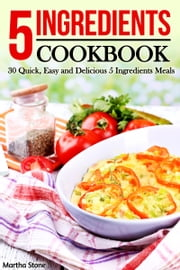 5 Ingredients Cookbook: 30 Quick, Easy and Delicious 5 Ingredients Meals ebook by Martha Stone