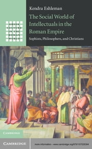 The Social World of Intellectuals in the Roman Empire - Sophists, Philosophers, and Christians ebook by Professor Kendra Eshleman