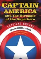 Captain America and the Struggle of the Superhero - Critical Essays ebook by Robert G. Weiner