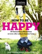 How to be Happy: 50 Extraordinary Revelations on Love, Life, Lattes & Summer Camp ebook by Sarah Treleaven & Astrid Van Den Broek for the Chatelaine Happiness Plan