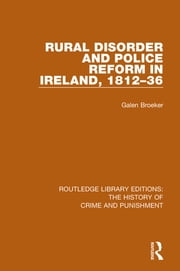 Rural Disorder and Police Reform in Ireland, 1812-36 ebook by Galen Broeker