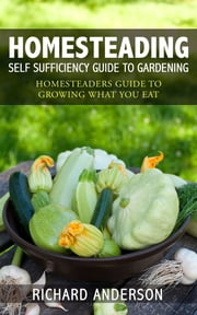 Homesteading: Self Sufficiency Guide To Gardening - Homesteaders Guide To Growing What You Eat ebook by Richard Anderson