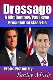 Dressage: A Mitt Romney/Paul Ryan Presidential Slash-fic ebook by Bailey Marie
