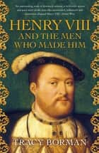 Henry VIII and the men who made him - The secret history behind the Tudor throne ebook by Tracy Borman