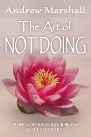 The Art of Not Doing - How to Achieve Inner Peace and a Clear Mind ebook by Andrew George Marshall