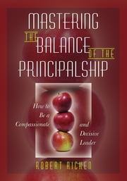 Mastering the Balance of the Principalship - How to Be a Compassionate and Decisive Leader ebook by Robert Ricken
