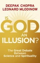 Is God an Illusion? - The Great Debate Between Science and Spirituality ebook by Dr Deepak Chopra, Leonard Mlodinow