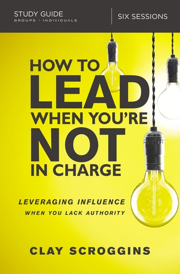 How to Lead When You're Not in Charge Study Guide - Leveraging Influence When You Lack Authority ebook by Clay Scroggins