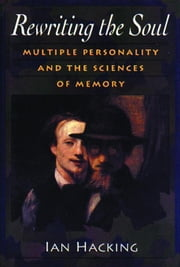Rewriting the Soul: Multiple Personality and the Sciences of Memory ebook by Hacking, Ian