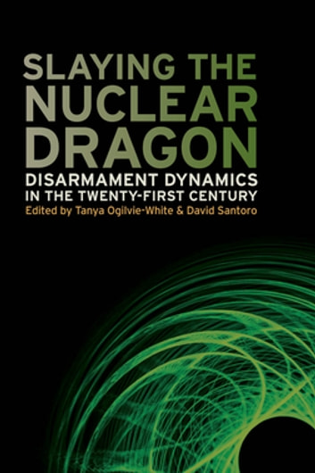 Slaying the Nuclear Dragon - Disarmament Dynamics in the Twenty-First Century ebook by Stephen Burgess,Mark Fitzpatrick,Devin Hagerty,Marianne Hanson,Togzhan Kassenova,Maria Rublee,Jacqueline Shire,Gary Bertsch,Howard Wiarda