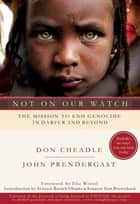 Not on Our Watch - The Mission to End Genocide in Darfur and Beyond ebook by Don Cheadle, John Prendergast