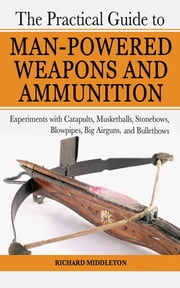 The Practical Guide to Man-Powered Weapons and Ammunition - Experiments with Catapults, Musketballs, Stonebows, Blowpipes, Big Airguns, and Bullet Bows ebook by Richard Middleton