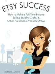Etsy Success - How to Make a Full-Time Income Selling Jewelry, Crafts, and Other Handmade Products Online (Mogul Mom Work-at-Home Book Series) ebook by Donovan, Kathleen
