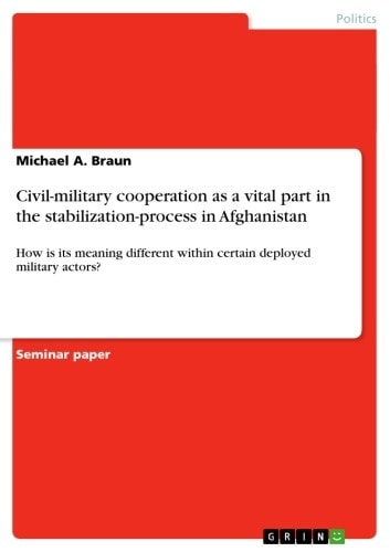 Civil-military cooperation as a vital part in the stabilization-process in Afghanistan - How is its meaning different within certain deployed military actors? ebook by Michael A. Braun