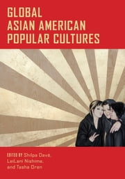 Global Asian American Popular Cultures ebook by Shilpa Dave,LeiLani Nishime,Tasha Oren