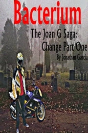 Bacterium The Joan G Saga: Change Part One ebook by Jonathan Garcia