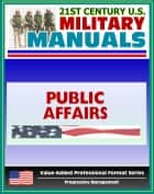 21st Century U.S. Military Manuals: Public Affairs Tactics, Techniques and Procedures Field Manual - FM 3-61.1 (Value-Added Professional Format Series) ebook by Progressive Management