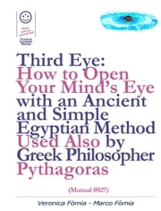 Third Eye: How to Open Your Mind's Eye With an Ancient and Simple Egyptian Method Used Also by Greek Philosopher Pythagoras (Manual #027) ebook by Marco Fòmia And Veronica Fòmia