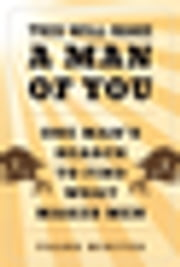 This Will Make a Man of You - One Man's Search for Hemingway and Manhood in a Changing World ebook by Frank Miniter