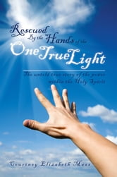 Rescued By the Hands of the One True Light ebook by Courtney Elizabeth Maas
