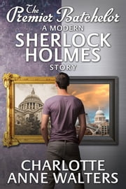 The Premier Batchelor - A Modern Sherlock Holmes Story ebook by Charlotte Anne Walters