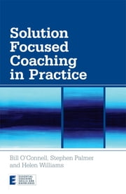 Solution Focused Coaching in Practice ebook by Bill O'Connell,Stephen Palmer,Helen Williams