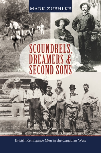 Scoundrels, Dreamers & Second Sons - British Remittance Men in the Canadian West ebook by Mark Zuehlke