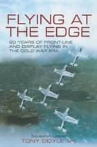Flying at the Edge - 20 Years of Front-Line and Display Flying in the Cold War Era ebook by