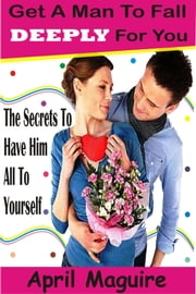 Get a Man to Fall Deeply for You - The Secrets to Have Him All to Yourself ebook by April Maguire