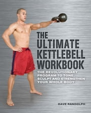 The Ultimate Kettlebells Workbook - The Revolutionary Program to Tone, Sculpt and Strengthen Your Whole Body ebook by Dave Randolph