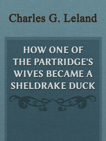 How One Of The Partridge's Wives Became A Sheldrake Duck ebook by Charles G. Leland