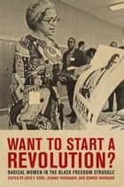 Want to Start a Revolution? - Radical Women in the Black Freedom Struggle ebook by Dayo F. Gore, Jeanne Theoharis, Komozi Woodard