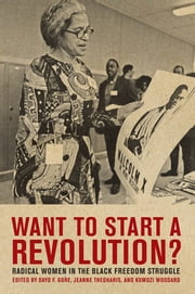 Want to Start a Revolution? - Radical Women in the Black Freedom Struggle ebook by Jeanne Theoharis,Komozi Woodard,Dayo F. Gore