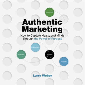 Authentic Marketing - How to Capture Hearts and Minds Through the Power of Purpose audiobook by Larry Weber