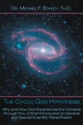 The Cyclic God Hypothesis - Why and How God Experiences the Universe through You: A Brief Introduction to General and Special Scientific Panentheism ebook by Dr. Michael F. Bohley, Th.D.