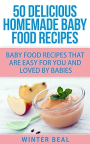 50 Delicious Homemade Baby Food Recipes - Baby Food Recipes That Are Easy For You and Loved by Babies ebook by Winter Beal