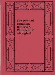 The Dawn of Canadian History: A Chronicle of Aboriginal Canada and the coming of the White Man (illustrated edition) ebook by Stephen Leacock