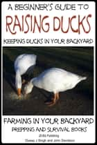 A Beginner's Guide to Keeping Ducks: Keeping Ducks in Your Backyard e-kirjat by Dueep J. Singh, John Davidson