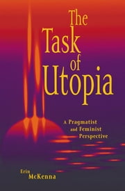 The Task of Utopia - A Pragmatist and Feminist Perspective ebook by Erin McKenna