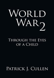 World War 2 - Through the Eyes of a Child ebook by Patrick J. Cullen