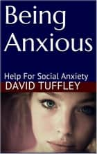 Being Anxious: Help for Social Anxiety ebook by David Tuffley